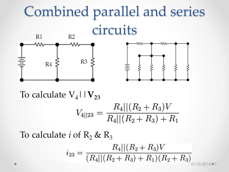 Combined parallel and series circuits 10/10/20147 To calculate V 4 ||V 23 R4 R1R2 R3 To calculate i of R 2 & R 3