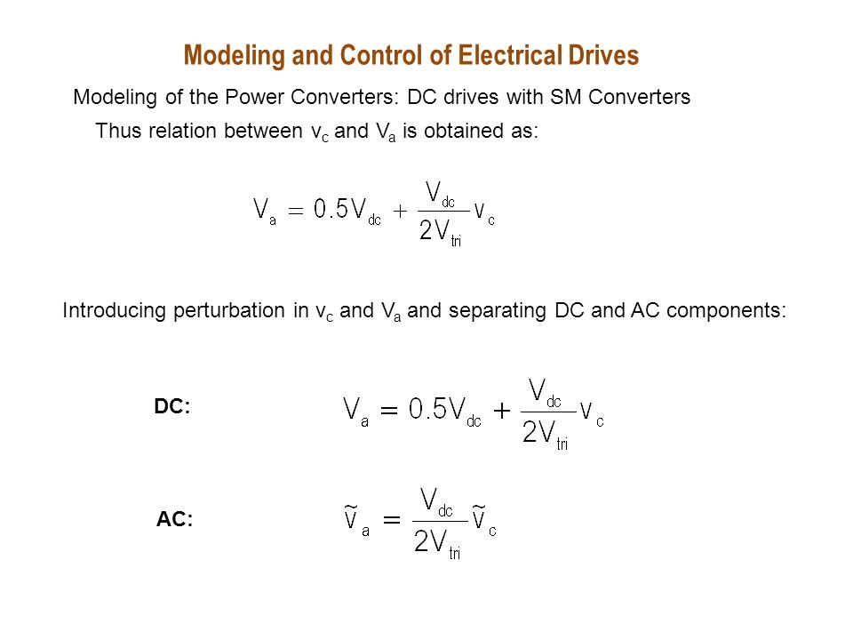 Taking Laplace Transform on the AC, the transfer function is obtained as: v a (s)v c (s) DC motor Modeling and Control of Electrical Drives Modeling of the Power Converters: DC drives with SM Converters