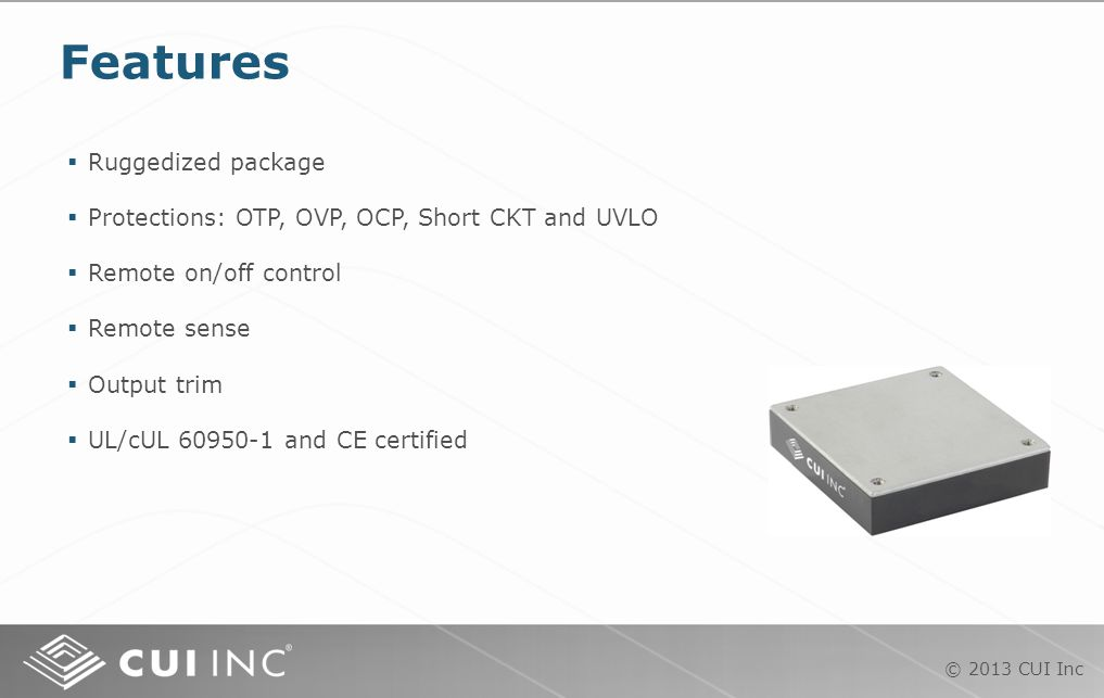 © 2013 CUI Inc  Ruggedized package  Protections: OTP, OVP, OCP, Short CKT and UVLO  Remote on/off control  Remote sense  Output trim  UL/cUL 60950-1 and CE certified Features