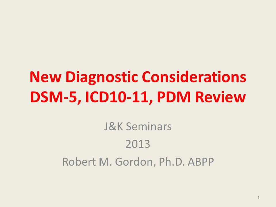 New Diagnostic Considerations DSM-5, ICD10-11, PDM Review J&K Seminars 2013 Robert M.