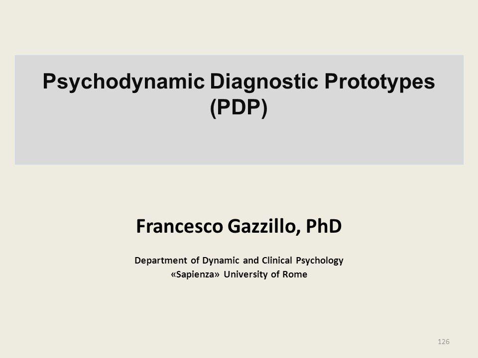 Psychodynamic Diagnostic Prototypes (PDP) Francesco Gazzillo, PhD Department of Dynamic and Clinical Psychology «Sapienza» University of Rome 126