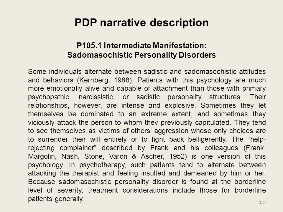 PDP narrative description P105.1 Intermediate Manifestation: Sadomasochistic Personality Disorders Some individuals alternate between sadistic and sadomasochistic attitudes and behaviors (Kernberg, 1988).