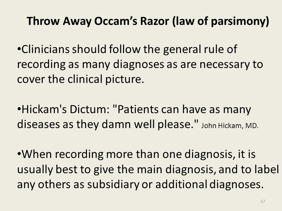 Throw Away Occam's Razor (law of parsimony) Clinicians should follow the general rule of recording as many diagnoses as are necessary to cover the clinical picture.