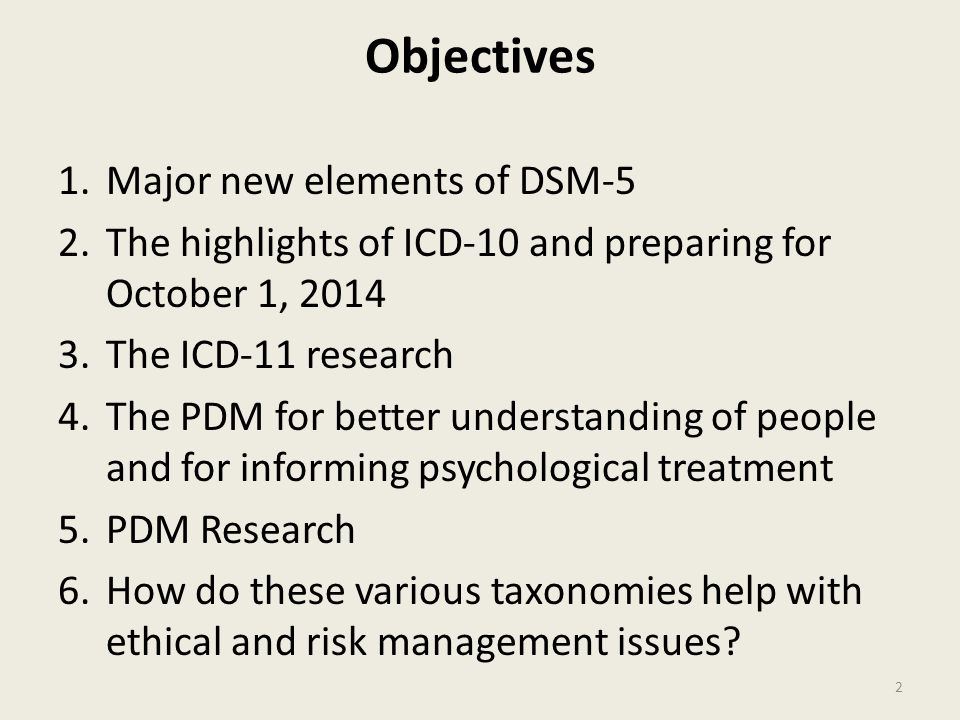 Objectives 1.Major new elements of DSM-5 2.The highlights of ICD-10 and preparing for October 1, 2014 3.The ICD-11 research 4.The PDM for better understanding of people and for informing psychological treatment 5.PDM Research 6.How do these various taxonomies help with ethical and risk management issues.