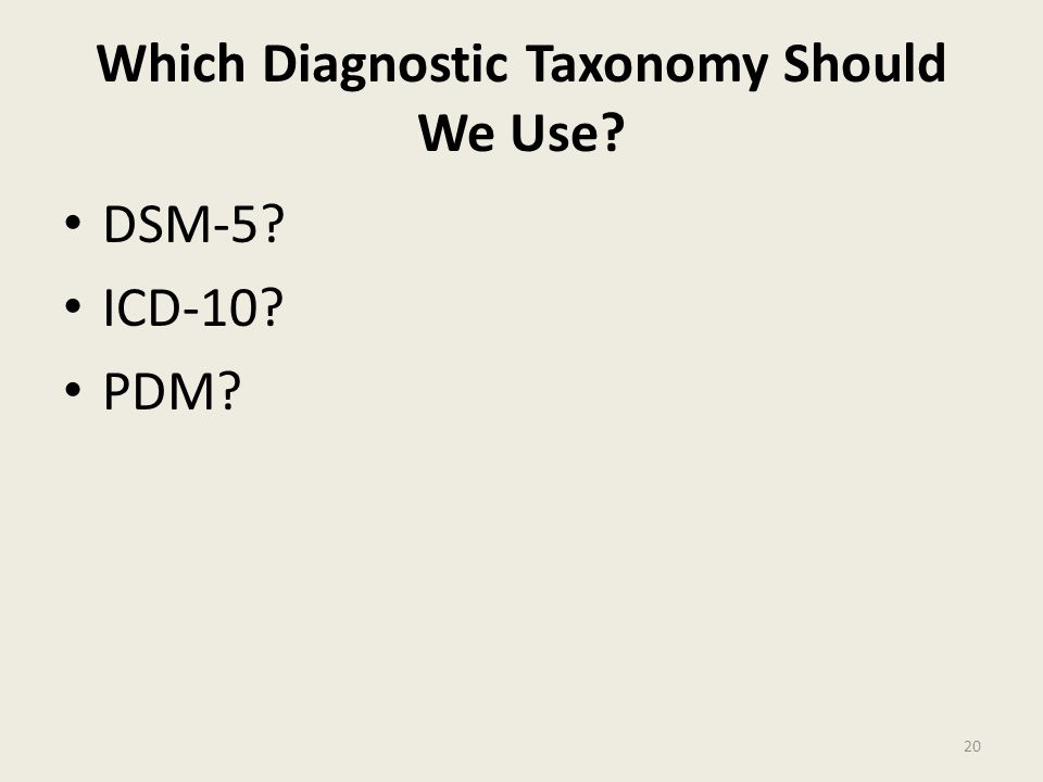 Which Diagnostic Taxonomy Should We Use? DSM-5? ICD-10? PDM? 20