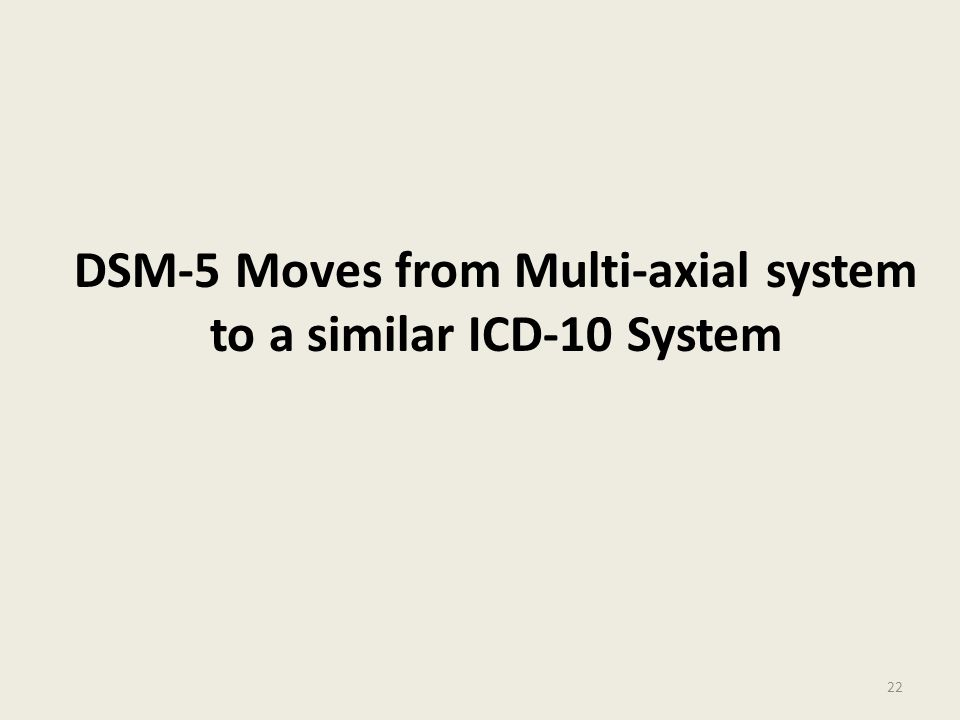 DSM-5 Moves from Multi-axial system to a similar ICD-10 System 22