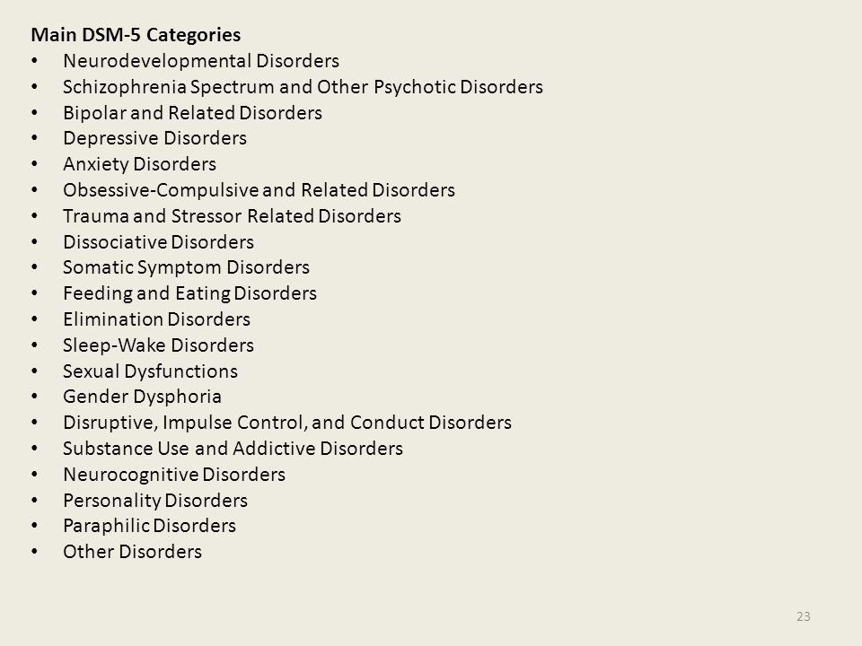 Main DSM-5 Categories Neurodevelopmental Disorders Schizophrenia Spectrum and Other Psychotic Disorders Bipolar and Related Disorders Depressive Disorders Anxiety Disorders Obsessive-Compulsive and Related Disorders Trauma and Stressor Related Disorders Dissociative Disorders Somatic Symptom Disorders Feeding and Eating Disorders Elimination Disorders Sleep-Wake Disorders Sexual Dysfunctions Gender Dysphoria Disruptive, Impulse Control, and Conduct Disorders Substance Use and Addictive Disorders Neurocognitive Disorders Personality Disorders Paraphilic Disorders Other Disorders 23
