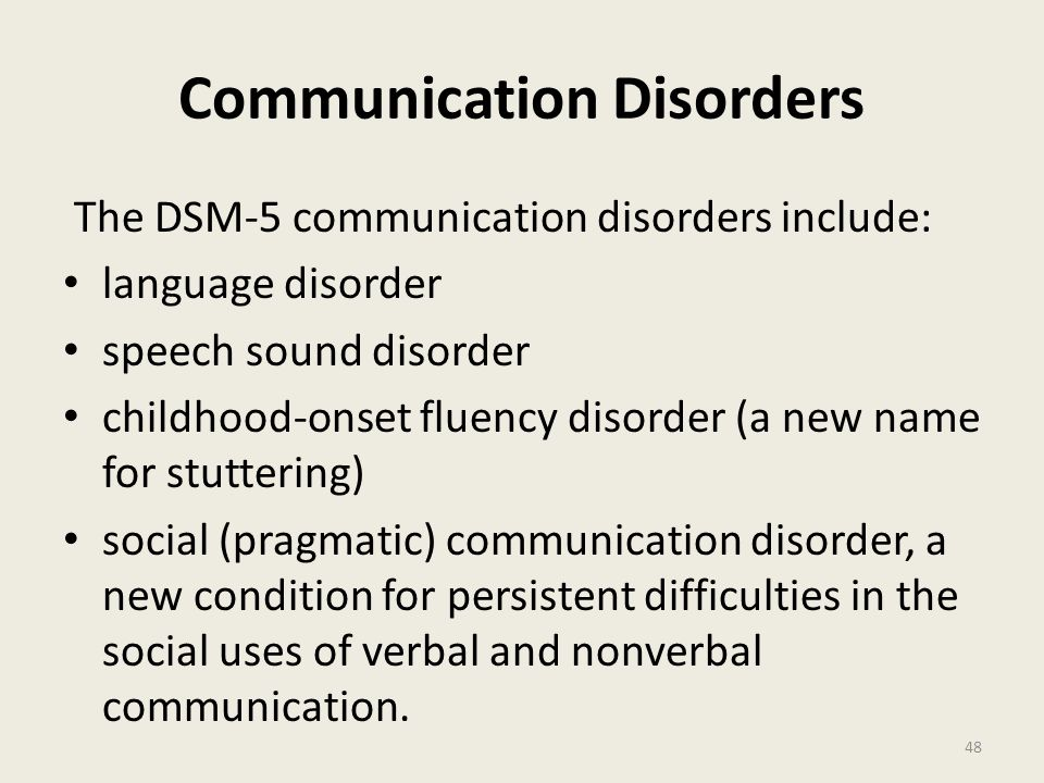 Communication Disorders The DSM-5 communication disorders include: language disorder speech sound disorder childhood-onset fluency disorder (a new name for stuttering) social (pragmatic) communication disorder, a new condition for persistent difficulties in the social uses of verbal and nonverbal communication.