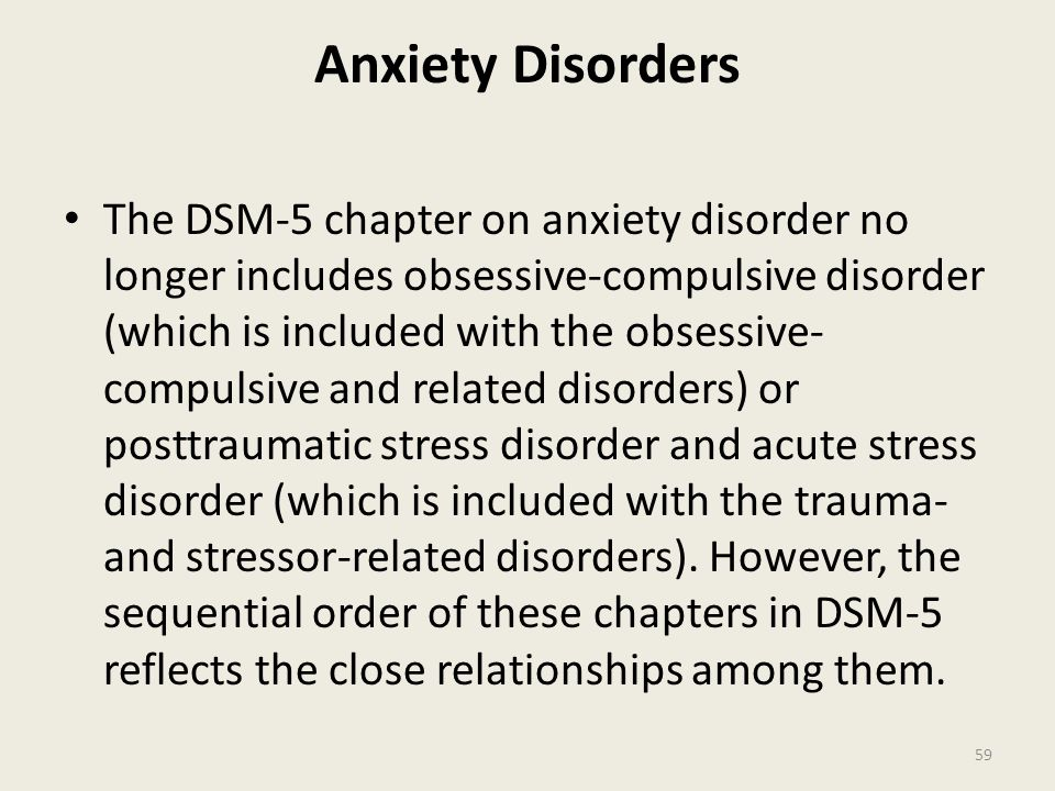 Anxiety Disorders The DSM-5 chapter on anxiety disorder no longer includes obsessive-compulsive disorder (which is included with the obsessive- compulsive and related disorders) or posttraumatic stress disorder and acute stress disorder (which is included with the trauma- and stressor-related disorders).