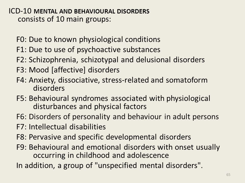 ICD-10 MENTAL AND BEHAVIOURAL DISORDERS consists of 10 main groups: F0: Due to known physiological conditions F1: Due to use of psychoactive substances F2: Schizophrenia, schizotypal and delusional disorders F3: Mood [affective] disorders F4: Anxiety, dissociative, stress-related and somatoform disorders F5: Behavioural syndromes associated with physiological disturbances and physical factors F6: Disorders of personality and behaviour in adult persons F7: Intellectual disabilities F8: Pervasive and specific developmental disorders F9: Behavioural and emotional disorders with onset usually occurring in childhood and adolescence In addition, a group of unspecified mental disorders .