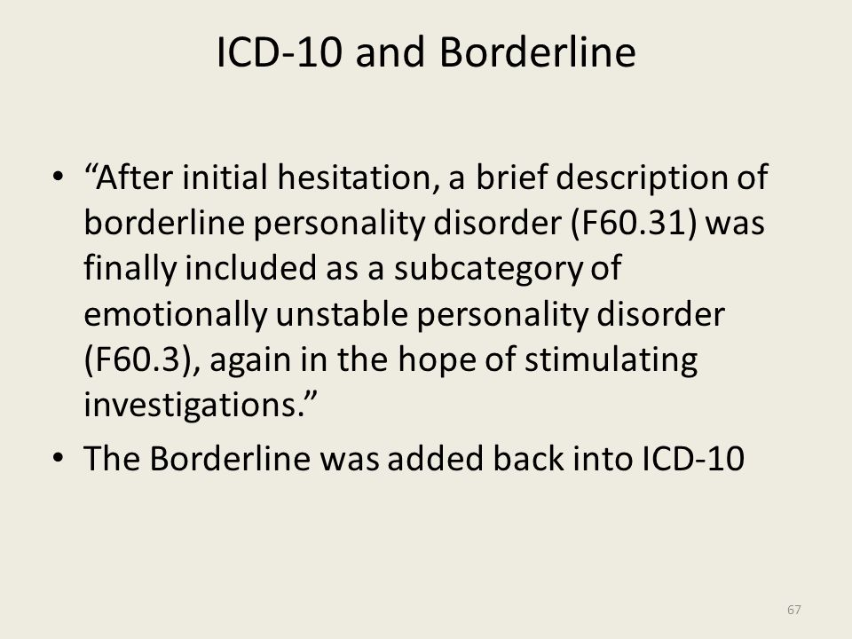 ICD-10 and Borderline After initial hesitation, a brief description of borderline personality disorder (F60.31) was finally included as a subcategory of emotionally unstable personality disorder (F60.3), again in the hope of stimulating investigations. The Borderline was added back into ICD-10 67
