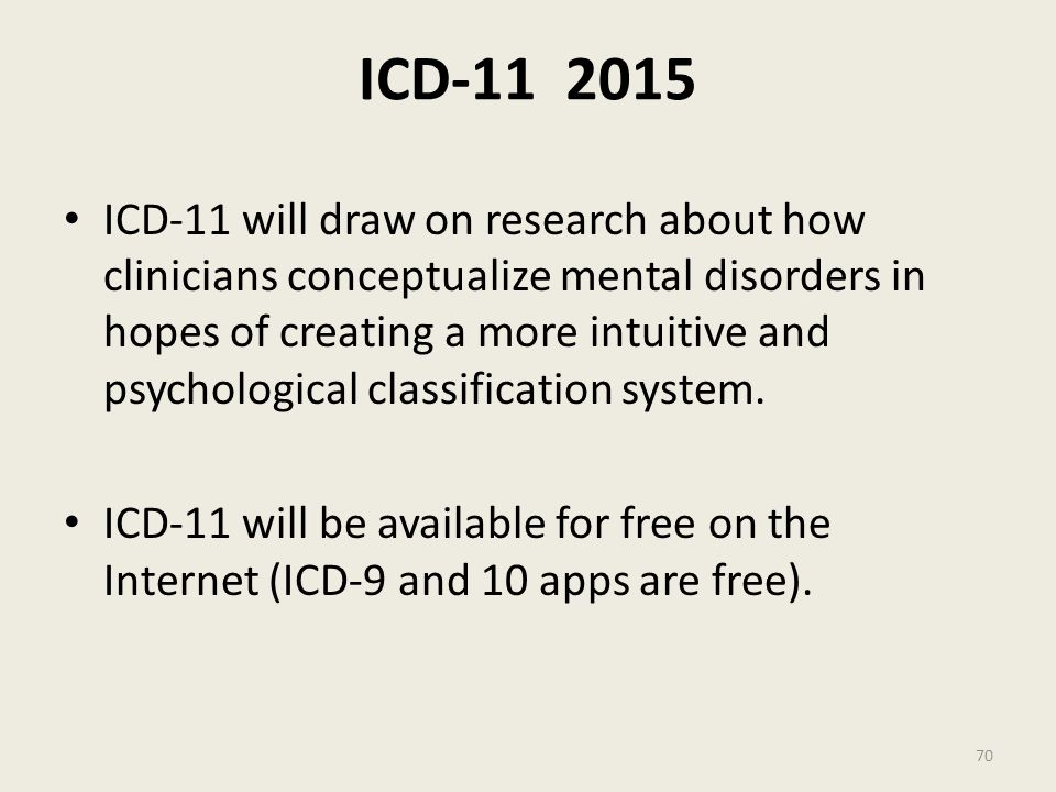 ICD-11 2015 ICD-11 will draw on research about how clinicians conceptualize mental disorders in hopes of creating a more intuitive and psychological classification system.