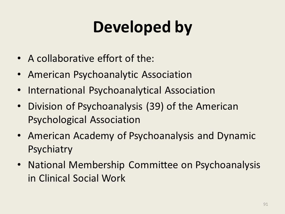 Developed by A collaborative effort of the: American Psychoanalytic Association International Psychoanalytical Association Division of Psychoanalysis (39) of the American Psychological Association American Academy of Psychoanalysis and Dynamic Psychiatry National Membership Committee on Psychoanalysis in Clinical Social Work 91