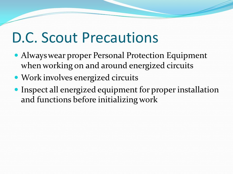 D.C. Scout Precautions Always wear proper Personal Protection Equipment when working on and around energized circuits Work involves energized circuits