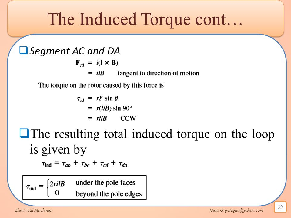 The Induced Torque cont…  Segment AC and DA  The resulting total induced torque on the loop is given by Electrical Machines Getu.G:getugaa@yahoo.com