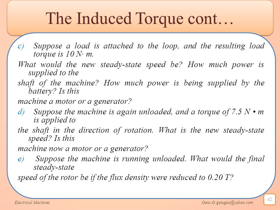 The Induced Torque cont… c)Suppose a load is attached to the loop, and the resulting load torque is 10 N· m. What would the new steady-state speed be?