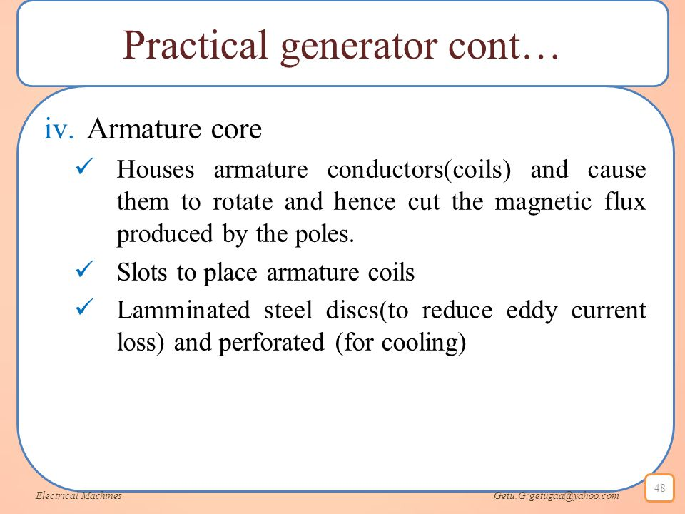 Practical generator cont… iv.Armature core Houses armature conductors(coils) and cause them to rotate and hence cut the magnetic flux produced by the