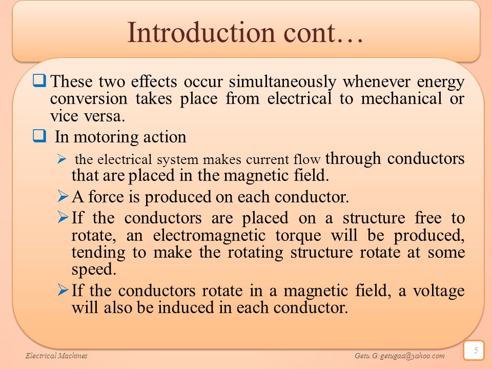 Introduction cont…  These two effects occur simultaneously whenever energy conversion takes place from electrical to mechanical or vice versa.  In m
