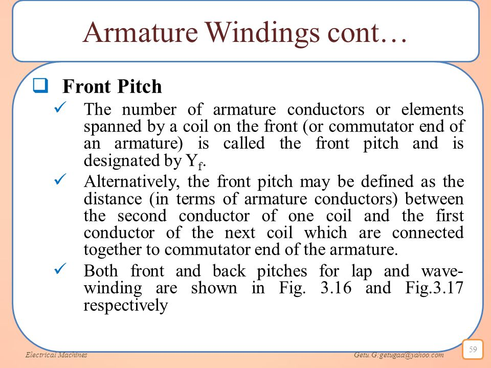 Armature Windings cont…  Front Pitch The number of armature conductors or elements spanned by a coil on the front (or commutator end of an armature)