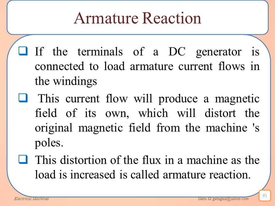 Armature Reaction  If the terminals of a DC generator is connected to load armature current flows in the windings  This current flow will produce a