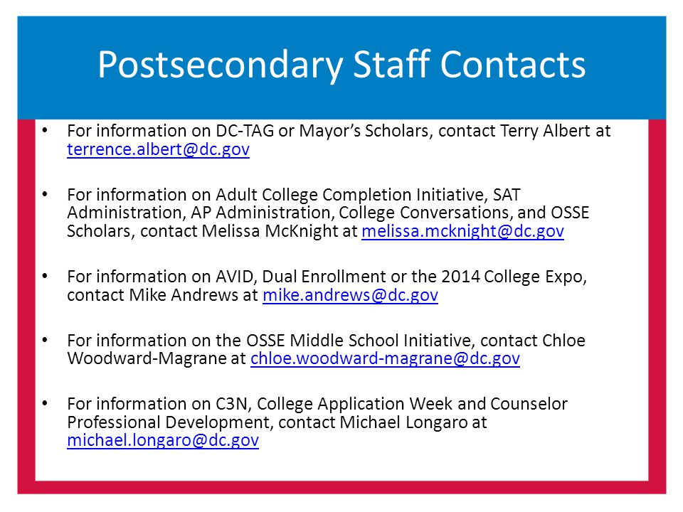 Postsecondary Staff Contacts For information on DC-TAG or Mayor's Scholars, contact Terry Albert at terrence.albert@dc.gov terrence.albert@dc.gov For