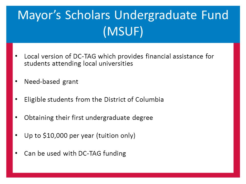 Mayor's Scholars Undergraduate Fund (MSUF) Local version of DC-TAG which provides financial assistance for students attending local universities Need-