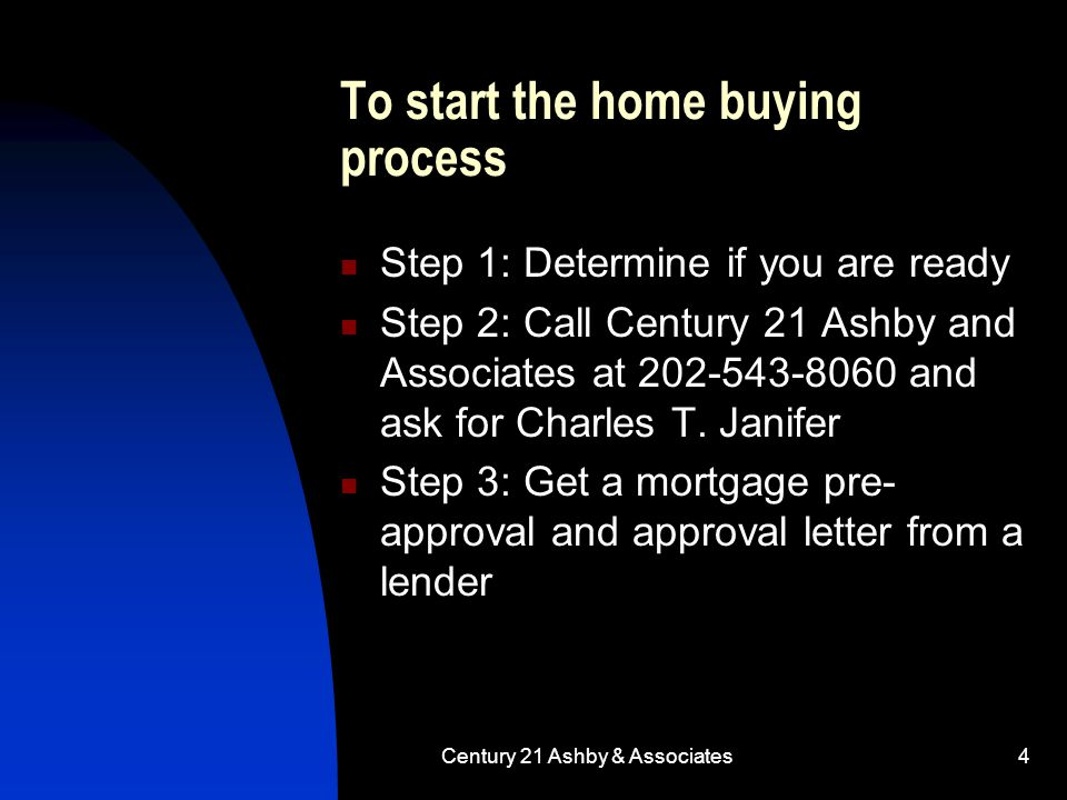 Century 21 Ashby & Associates4 To start the home buying process Step 1: Determine if you are ready Step 2: Call Century 21 Ashby and Associates at 202-543-8060 and ask for Charles T.