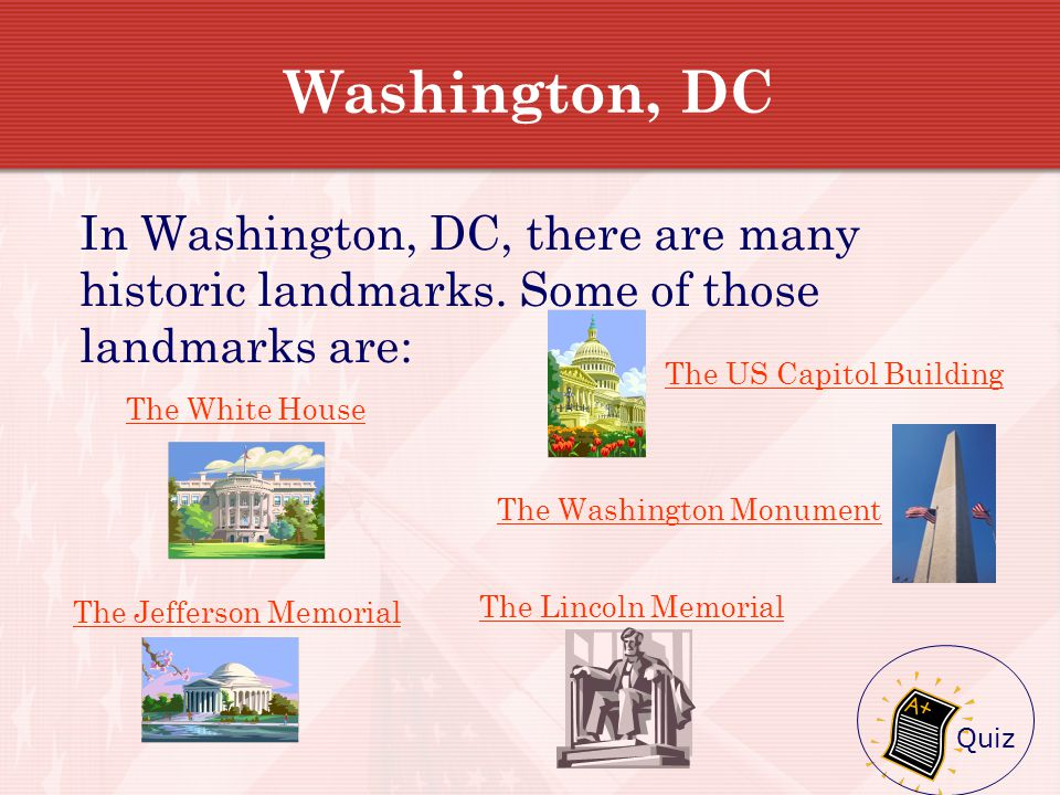 National Landmarks On the next few slides, you will see five of the most famous landmarks in Washington, DC. In order to learn more about each of thes