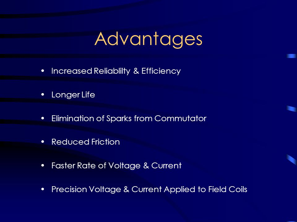Advantages Increased Reliablilty & Efficiency Longer Life Elimination of Sparks from Commutator Reduced Friction Faster Rate of Voltage & Current Precision Voltage & Current Applied to Field Coils