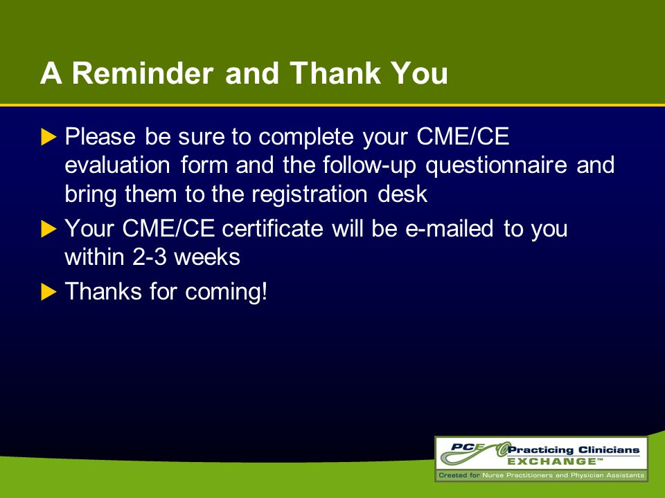 A Reminder and Thank You  Please be sure to complete your CME/CE evaluation form and the follow-up questionnaire and bring them to the registration desk  Your CME/CE certificate will be e-mailed to you within 2-3 weeks  Thanks for coming!