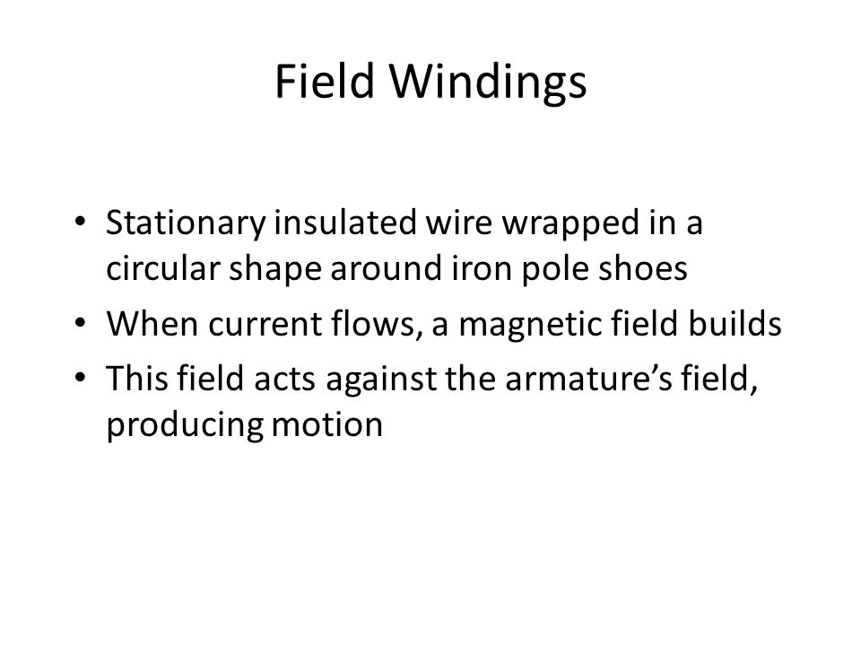Field Windings Stationary insulated wire wrapped in a circular shape around iron pole shoes When current flows, a magnetic field builds This field act