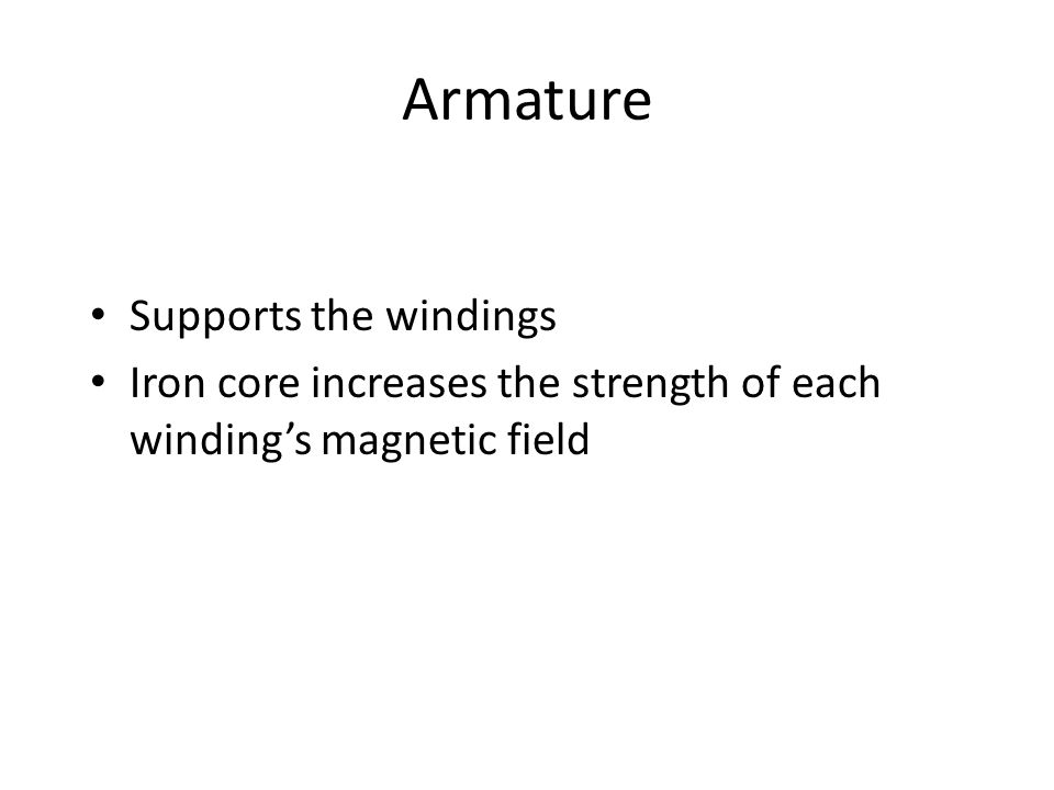 Armature Supports the windings Iron core increases the strength of each winding's magnetic field