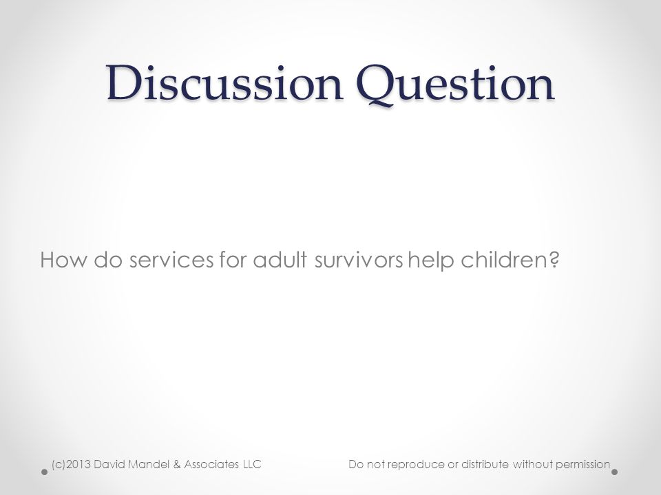 Survivors as Parents Domestic violence survivors who have children may be experiencing varied and numerous challenges o Children who are angry or hurt about a separation or not being able to see the perpetrator o Children who act out or are disrespectful due to the perpetrators' interference with the relationship between children and their mothers o Challenges in maintaining a routine or consistency in the face of a perpetrator's unpredictability o Exhaustion, trauma, frustration, fear from abuse impact parenting o Children who are angry or believe the survivor isn't doing enough to protect them o Changes in financial support, access to money, transportation, child care or resources impacts parenting o Facing evaluation, custody hearings, or other court proceedings impacts emotional well-being of survivors and children (c)2013 David Mandel & Associates LLC Do not reproduce or distribute without permission