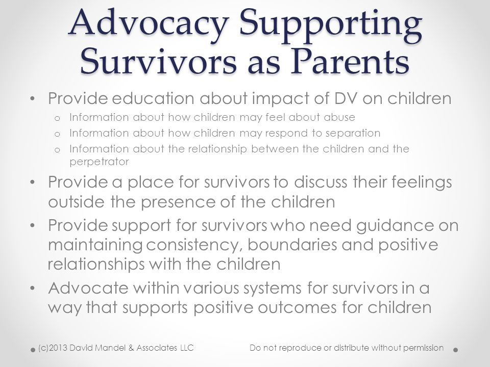 Advocacy Supporting Survivors as Parents Provide education about impact of DV on children o Information about how children may feel about abuse o Information about how children may respond to separation o Information about the relationship between the children and the perpetrator Provide a place for survivors to discuss their feelings outside the presence of the children Provide support for survivors who need guidance on maintaining consistency, boundaries and positive relationships with the children Advocate within various systems for survivors in a way that supports positive outcomes for children (c)2013 David Mandel & Associates LLC Do not reproduce or distribute without permission