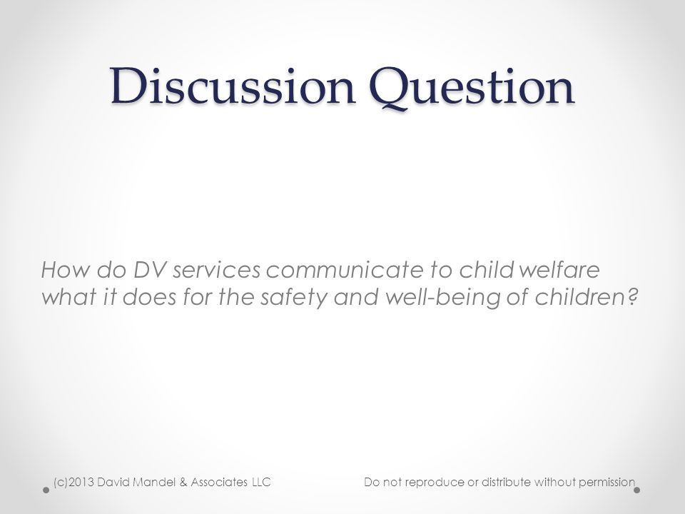 Discussion Question How do DV services communicate to child welfare what it does for the safety and well-being of children? (c)2013 David Mandel & Ass