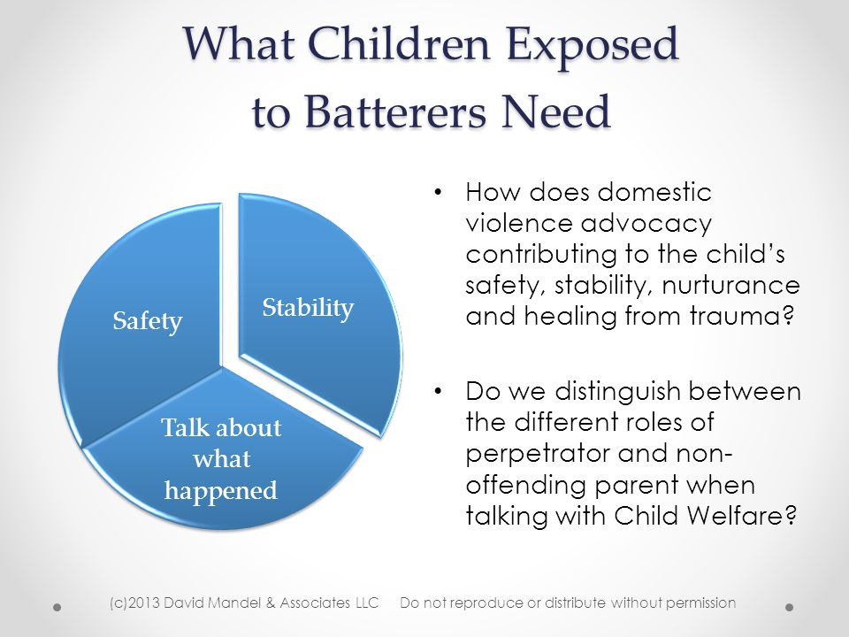 What Children Exposed to Batterers Need Stability Talk about what happened Safety How does domestic violence advocacy contributing to the child's safety, stability, nurturance and healing from trauma.