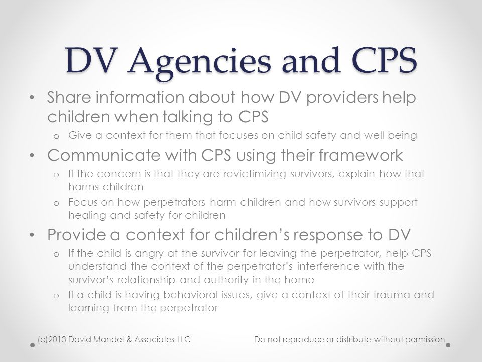 DV Agencies and CPS Share information about how DV providers help children when talking to CPS o Give a context for them that focuses on child safety and well-being Communicate with CPS using their framework o If the concern is that they are revictimizing survivors, explain how that harms children o Focus on how perpetrators harm children and how survivors support healing and safety for children Provide a context for children's response to DV o If the child is angry at the survivor for leaving the perpetrator, help CPS understand the context of the perpetrator's interference with the survivor's relationship and authority in the home o If a child is having behavioral issues, give a context of their trauma and learning from the perpetrator (c)2013 David Mandel & Associates LLC Do not reproduce or distribute without permission