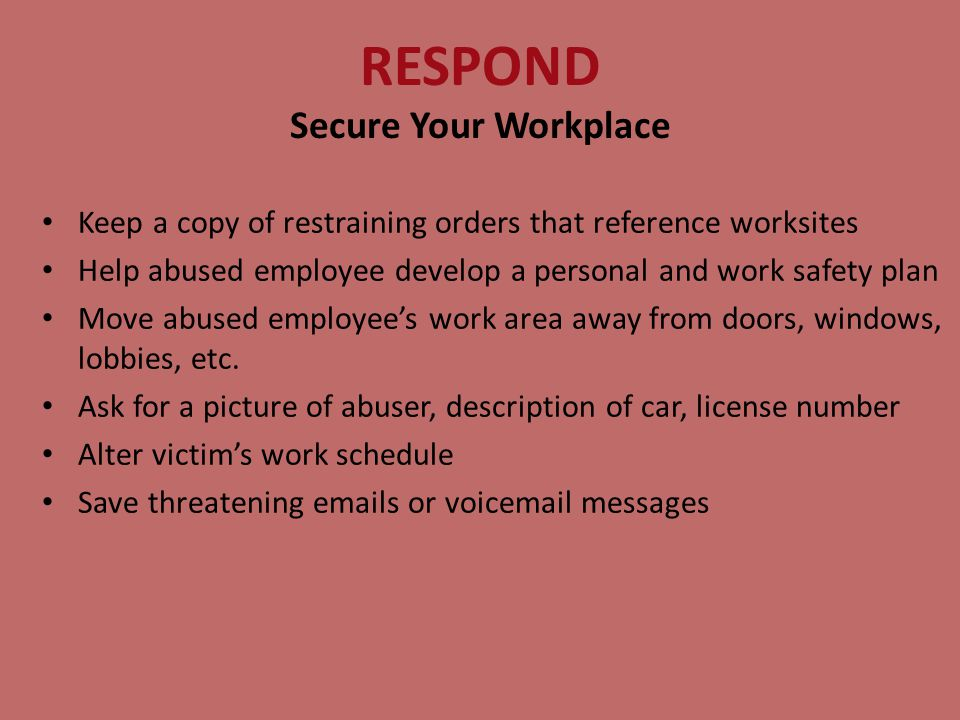 RESPOND Secure Your Workplace Keep a copy of restraining orders that reference worksites Help abused employee develop a personal and work safety plan Move abused employee's work area away from doors, windows, lobbies, etc.