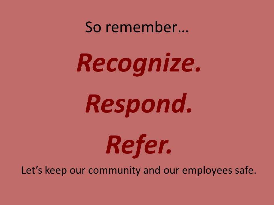 So remember… Recognize. Respond. Refer. Let's keep our community and our employees safe.