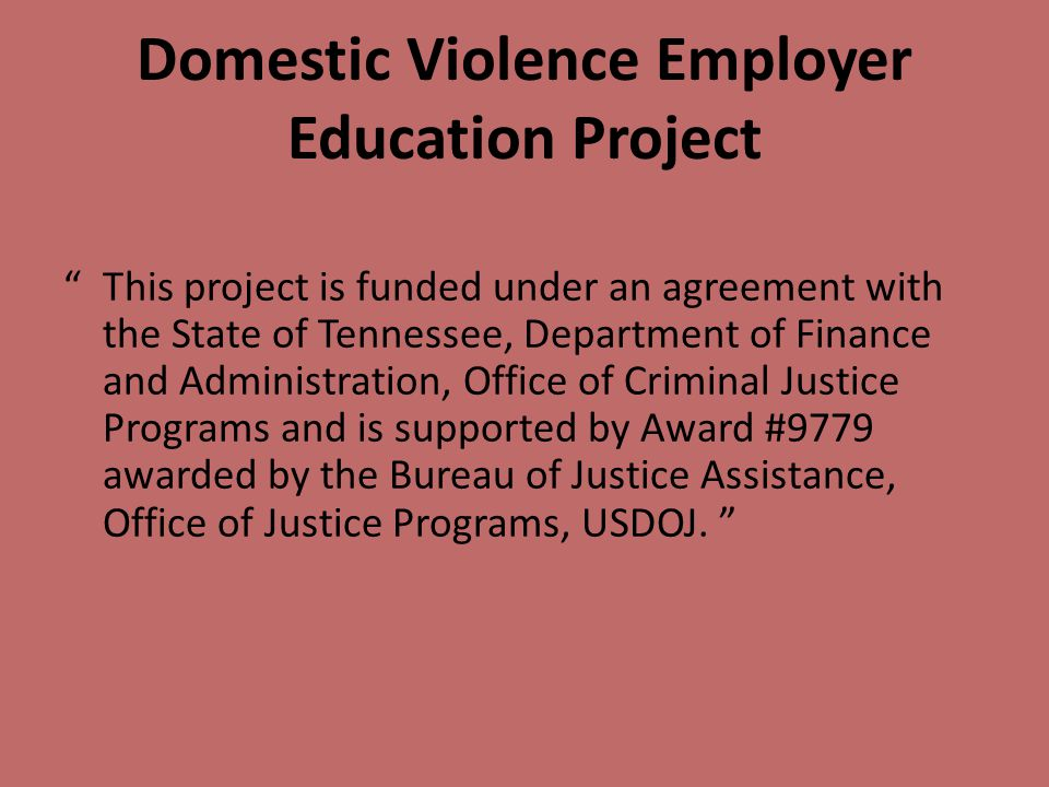Domestic Violence Employer Education Project This project is funded under an agreement with the State of Tennessee, Department of Finance and Administration, Office of Criminal Justice Programs and is supported by Award #9779 awarded by the Bureau of Justice Assistance, Office of Justice Programs, USDOJ.