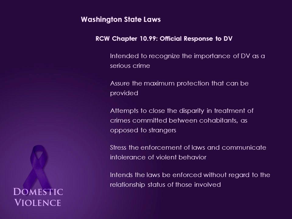 Washington State Laws RCW Chapter 10.99: Official Response to DV Intended to recognize the importance of DV as a serious crime Assure the maximum protection that can be provided Attempts to close the disparity in treatment of crimes committed between cohabitants, as opposed to strangers Stress the enforcement of laws and communicate intolerance of violent behavior Intends the laws be enforced without regard to the relationship status of those involved
