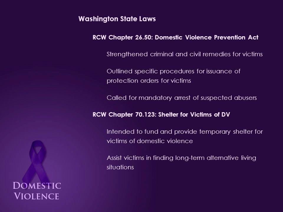 Washington State Laws RCW Chapter 26.50: Domestic Violence Prevention Act Strengthened criminal and civil remedies for victims Outlined specific procedures for issuance of protection orders for victims Called for mandatory arrest of suspected abusers RCW Chapter 70.123: Shelter for Victims of DV Intended to fund and provide temporary shelter for victims of domestic violence Assist victims in finding long-term alternative living situations