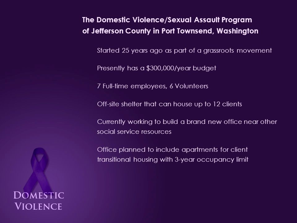 The Domestic Violence/Sexual Assault Program of Jefferson County in Port Townsend, Washington Started 25 years ago as part of a grassroots movement Presently has a $300,000/year budget 7 Full-time employees, 6 Volunteers Off-site shelter that can house up to 12 clients Currently working to build a brand new office near other social service resources Office planned to include apartments for client transitional housing with 3-year occupancy limit