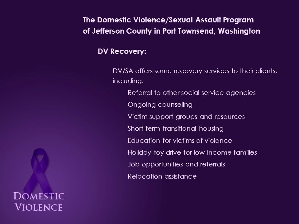 The Domestic Violence/Sexual Assault Program of Jefferson County in Port Townsend, Washington DV Recovery: DV/SA offers some recovery services to their clients, including: Referral to other social service agencies Ongoing counseling Victim support groups and resources Short-term transitional housing Education for victims of violence Holiday toy drive for low-income families Job opportunities and referrals Relocation assistance