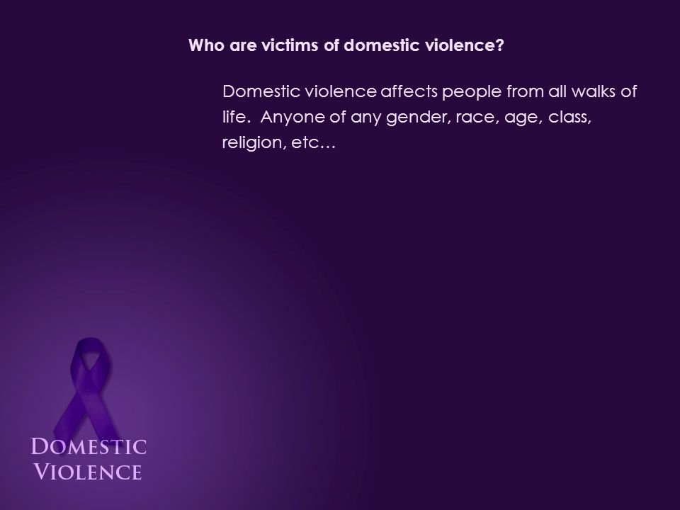 Who are victims of domestic violence.Domestic violence affects people from all walks of life.