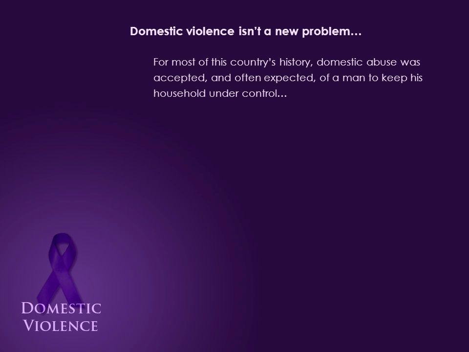 Domestic violence isn't a new problem… For most of this country's history, domestic abuse was accepted, and often expected, of a man to keep his household under control…