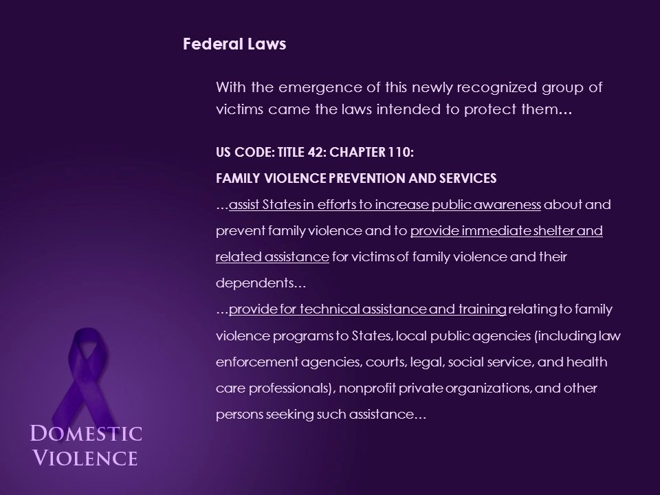 Federal Laws Violence Against Women Act of 1994 Signed into law in 1994 by President Bill Clinton as part of the Violent Crime Control and Law Enforcement Act of 1994 , VAWA provided: Funding to enhance investigation and prosecution of violent crime perpetrated against women Increased pre-trial detention of the accused Automatic and mandatory restitution of those convicted Allowance of civil redress in cases prosecutors chose not to prosecute