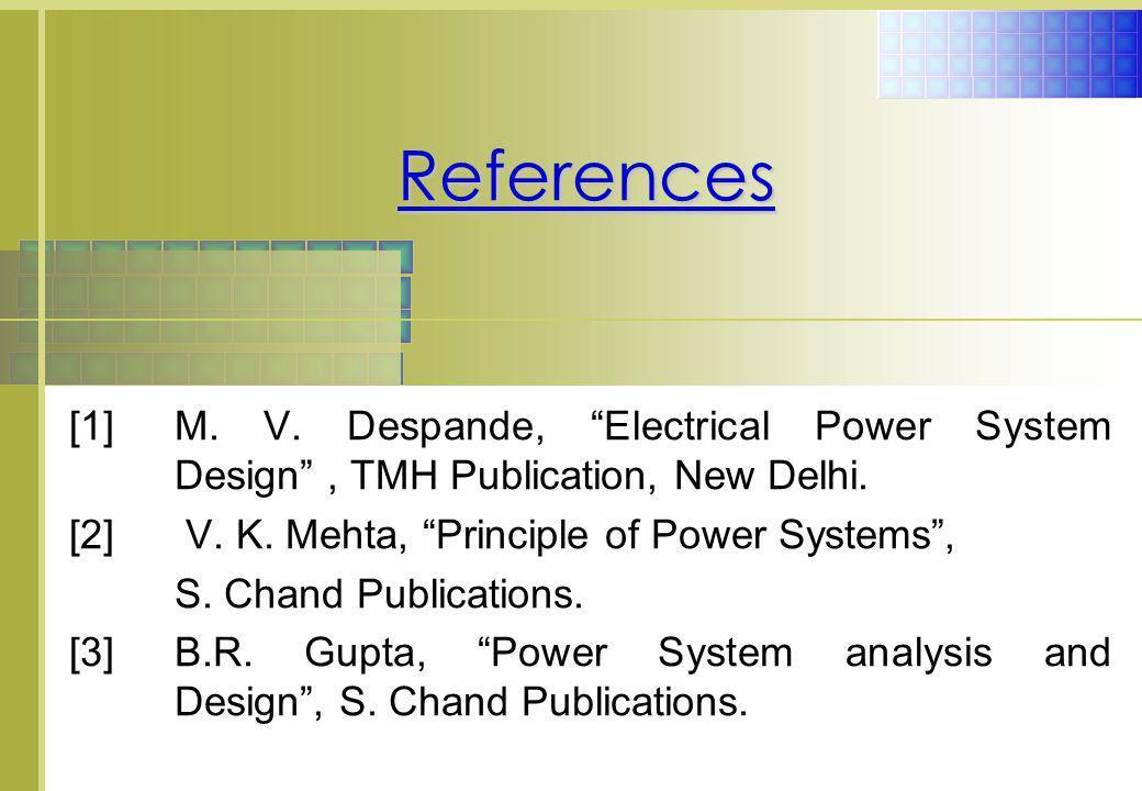 "[1]M. V. Despande, ""Electrical Power System Design"", TMH Publication, New Delhi. [2] V. K. Mehta, ""Principle of Power Systems"", S. Chand Publications."