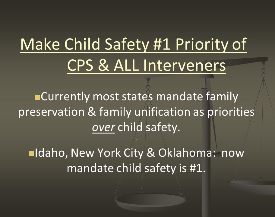 Make Child Safety #1 Priority of CPS & ALL Interveners Currently most states mandate family preservation & family unification as priorities over child safety..