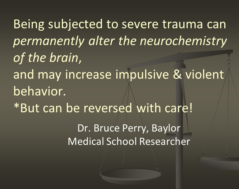 Being subjected to severe trauma can permanently alter the neurochemistry of the brain, and may increase impulsive & violent behavior. *But can be rev